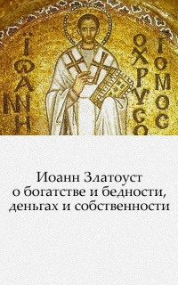 Иоанн Златоуст о богатстве и бедности, деньгах и собственности